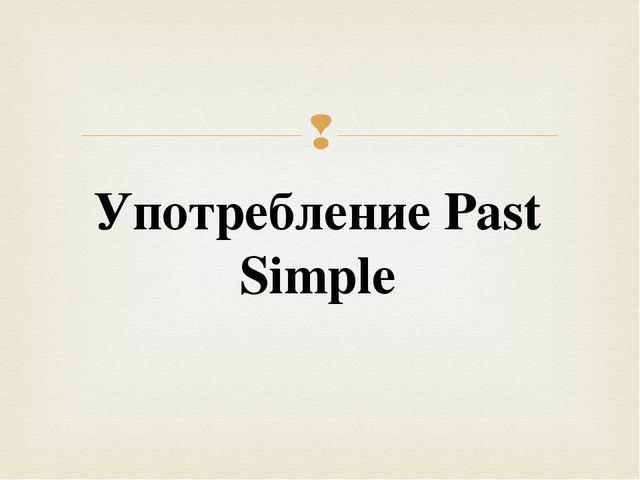 Употребление Past Simple 