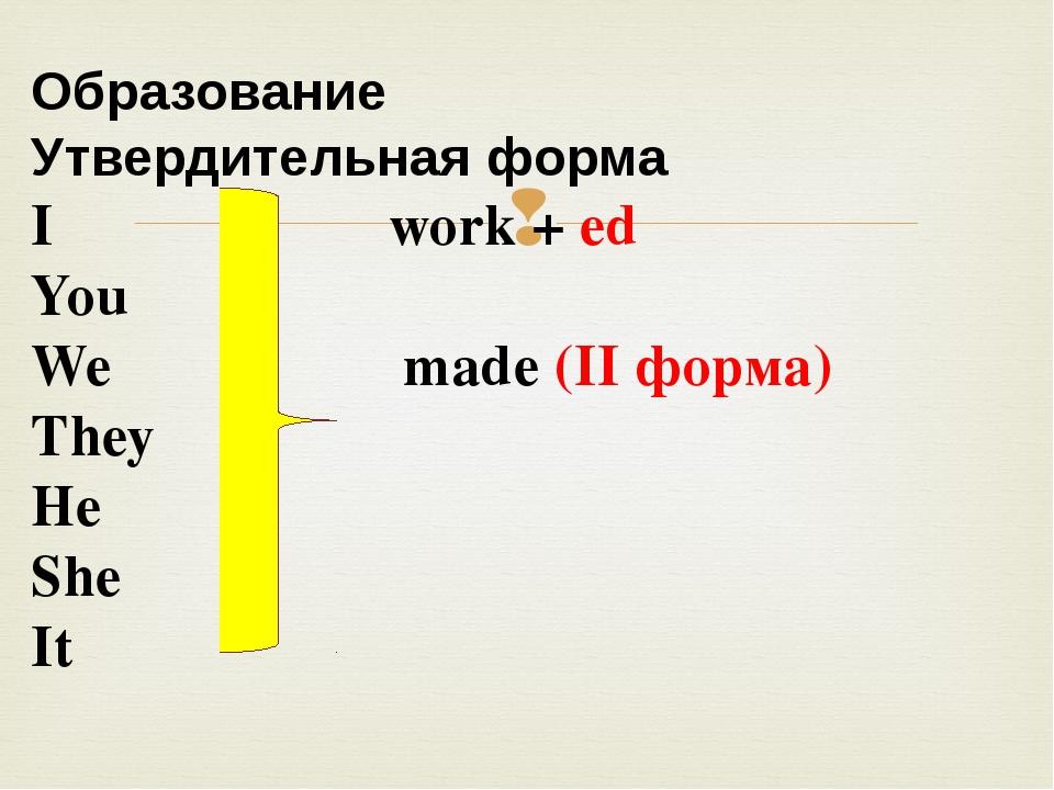 Образование Утвердительная форма I work + ed You We made (II форма) They He...