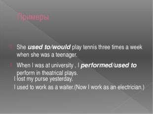 Примеры She used to/would play tennis three times a week when she was a teena