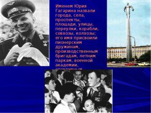 Именем Юрия Гагарина назвали города, села, проспекты, площади, улицы, переул
