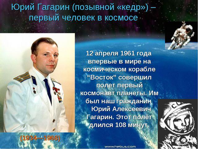 Юрий Гагарин (позывной «кедр») – первый человек в космосе 12 апреля 1961 года...