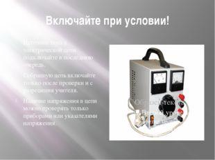 Включайте при условии! Источник тока к электрической цепи подключайте в после
