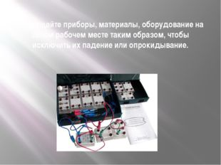 Размещайте приборы, материалы, оборудование на своём рабочем месте таким обра