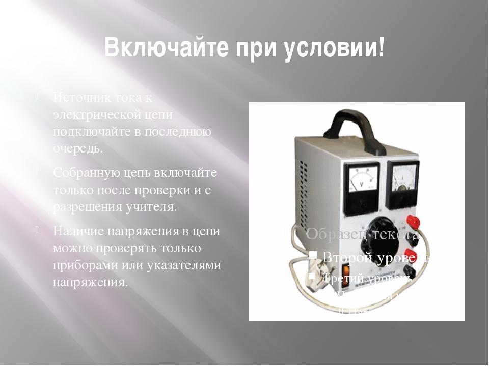 Включайте при условии! Источник тока к электрической цепи подключайте в после...