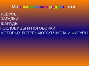 Математическая радуга - это РЕБУСЫ, ЗАГАДКИ, ШАРАДЫ, ПОСЛОВИЦЫ И ПОГОВОРКИ, В