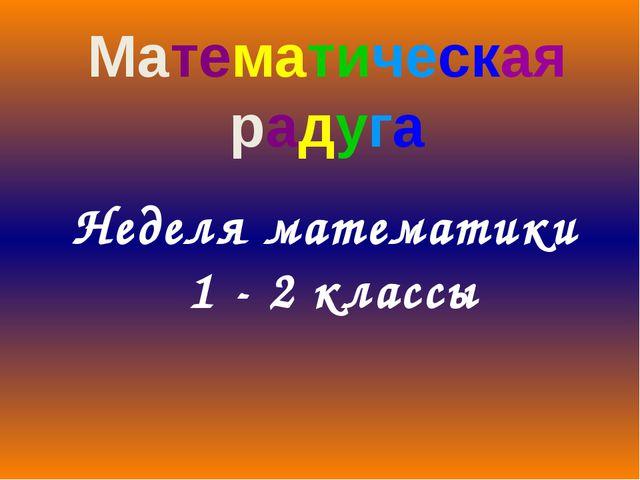 Неделя математики 1 - 2 классы Математическая радуга