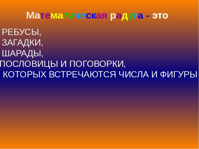 Математическая радуга - это РЕБУСЫ, ЗАГАДКИ, ШАРАДЫ, ПОСЛОВИЦЫ И ПОГОВОРКИ, В...