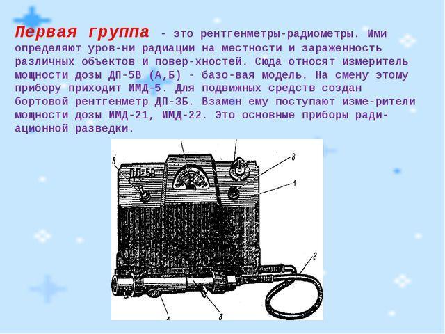 Первая группа - это рентгенметры-радиометры. Ими определяют уровни радиации...