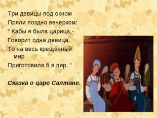 """Три девицы под окном Пряли поздно вечерком: """" Кабы я была царица,- Говорит од"""