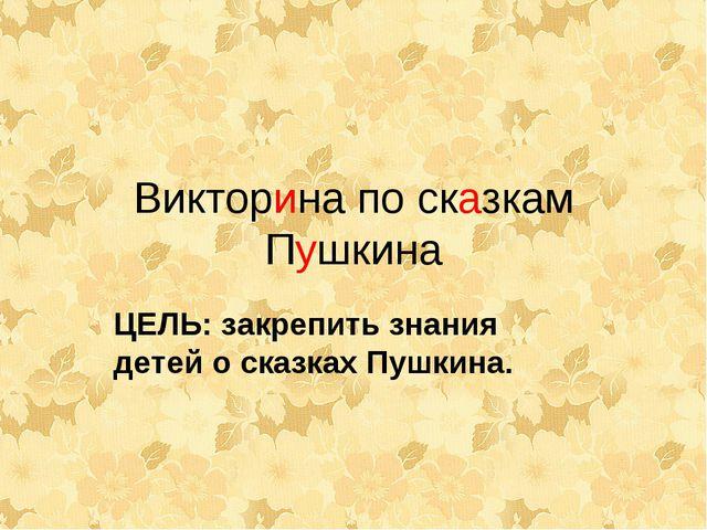 Викторина по сказкам Пушкина ЦЕЛЬ: закрепить знания детей о сказках Пушкина.