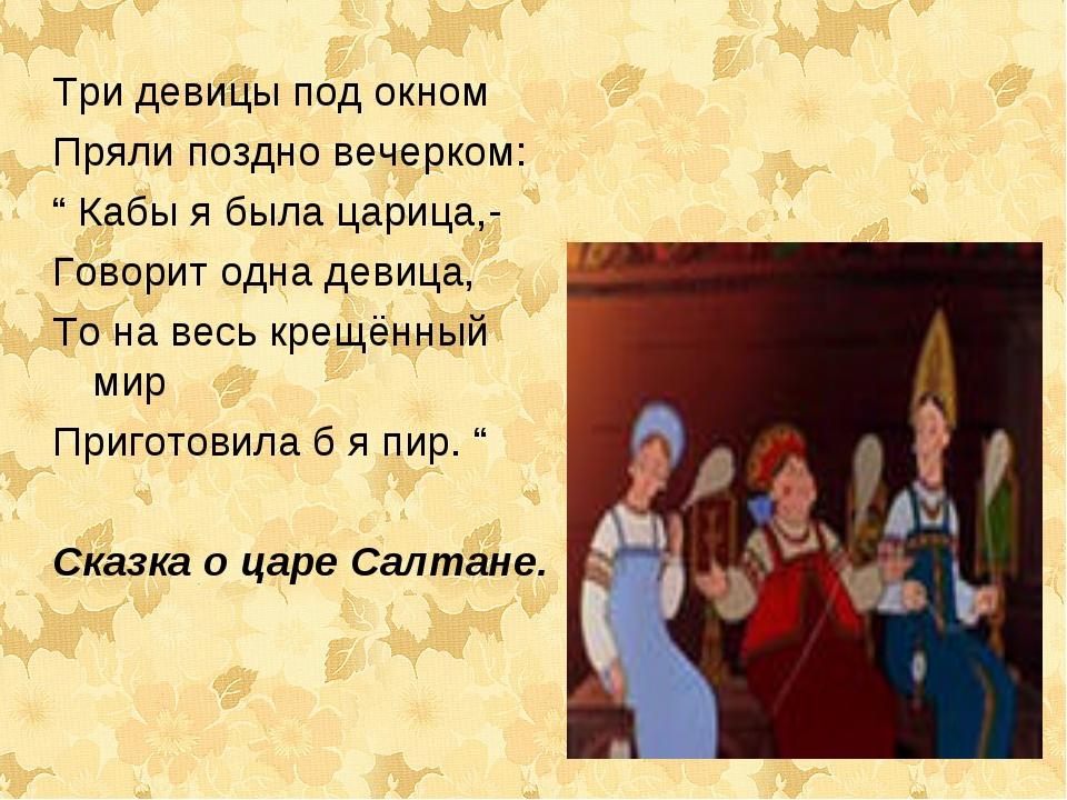 """Три девицы под окном Пряли поздно вечерком: """" Кабы я была царица,- Говорит од..."""