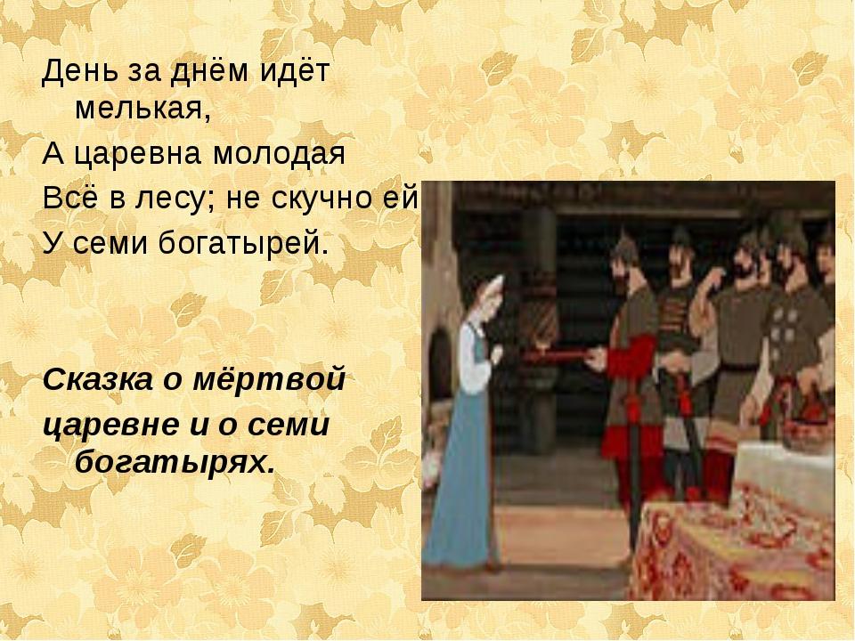 День за днём идёт мелькая, А царевна молодая Всё в лесу; не скучно ей У семи...