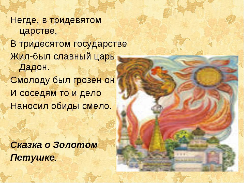 Негде, в тридевятом царстве, В тридесятом государстве Жил-был славный царь Да...
