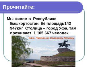 Прочитайте: Мы живем в Республике Башкортостан. Её площадь142 947км² Столица