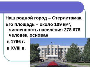 Наш родной город – Стерлитамак. Его площадь – около 109 км², численность насе