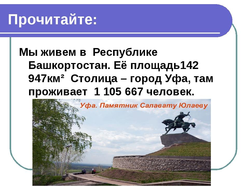 Прочитайте: Мы живем в Республике Башкортостан. Её площадь142 947км² Столица...