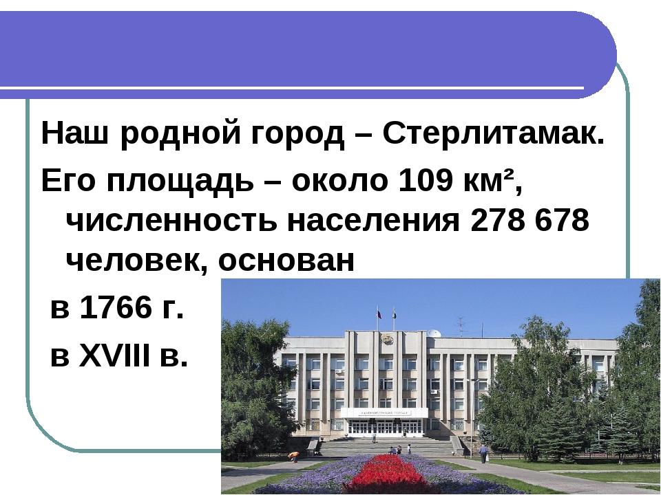 Наш родной город – Стерлитамак. Его площадь – около 109 км², численность насе...