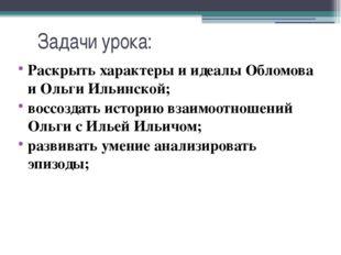 Задачи урока: Раскрыть характеры и идеалы Обломова и Ольги Ильинской; воссозд