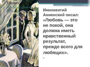 Иннокентий Анненский писал: «Любовь — это не покой, она должна иметь нравств