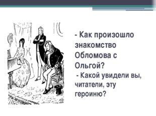 -Как произошло знакомство Обломова с Ольгой? - Какой увидели вы, читатели,