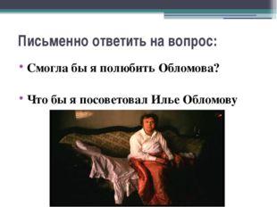 Письменно ответить на вопрос: Смогла бы я полюбить Обломова? Что бы я посовет