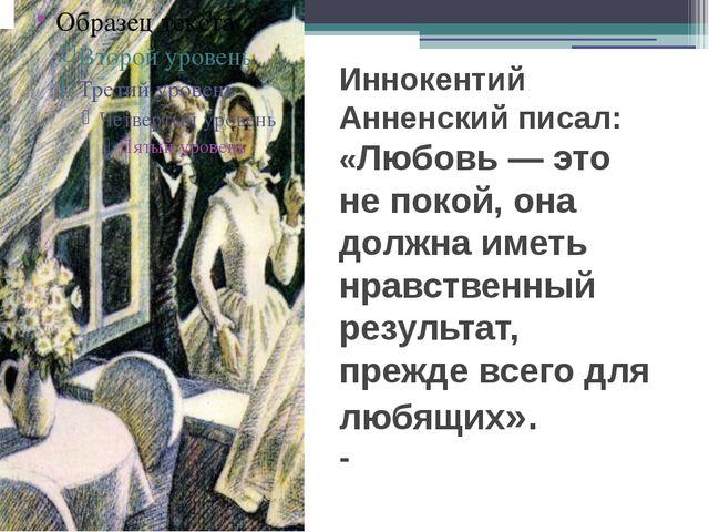 Иннокентий Анненский писал: «Любовь — это не покой, она должна иметь нравств...