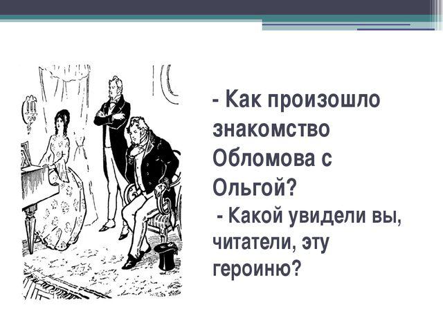 -Как произошло знакомство Обломова с Ольгой? - Какой увидели вы, читатели,...