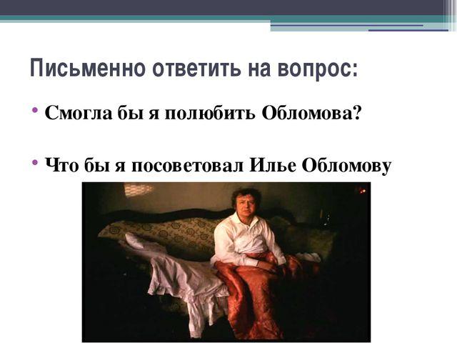 Письменно ответить на вопрос: Смогла бы я полюбить Обломова? Что бы я посовет...