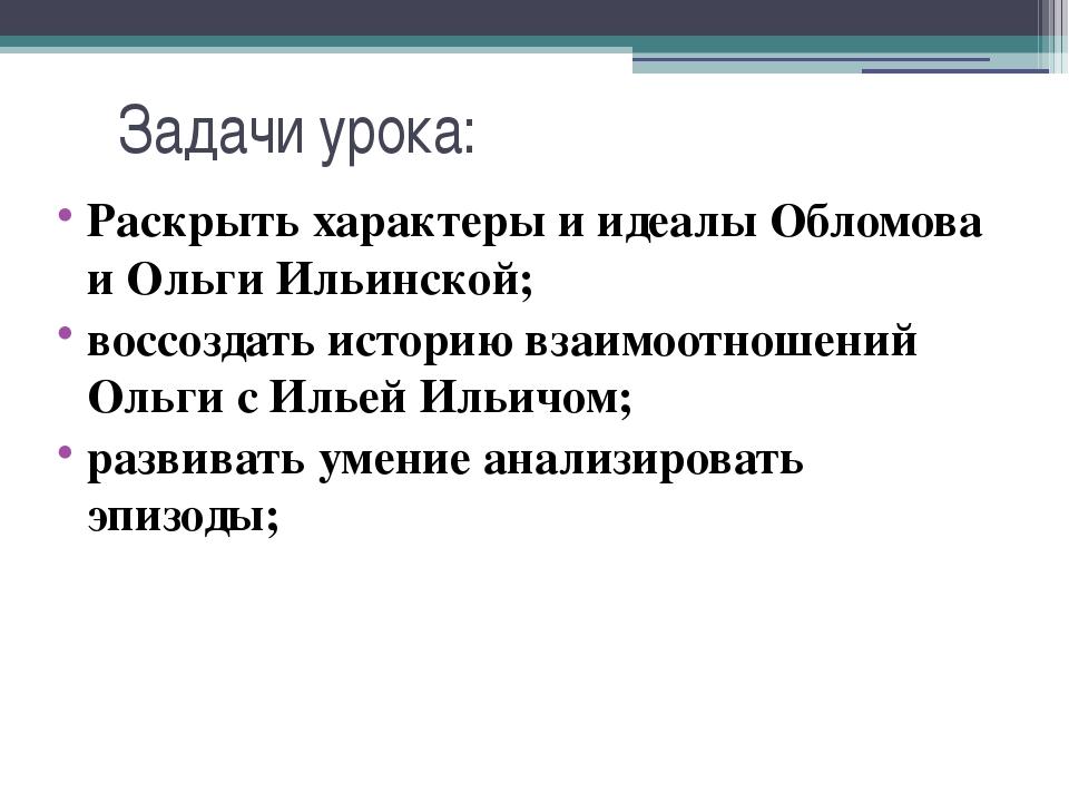 Задачи урока: Раскрыть характеры и идеалы Обломова и Ольги Ильинской; воссозд...