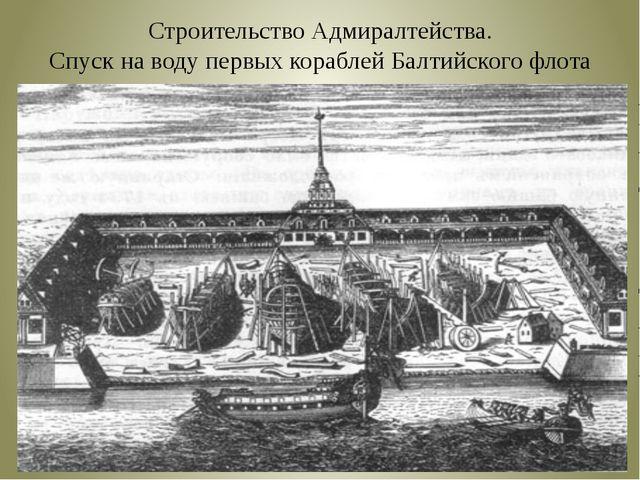 Строительство Адмиралтейства. Спуск на воду первых кораблей Балтийского флота