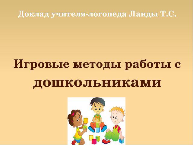 Игровые методы работы с дошкольниками Доклад учителя-логопеда Ланды Т.С.