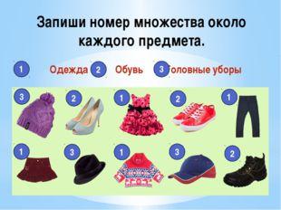 Запиши номер множества около каждого предмета. Одежда Обувь Головные уборы 1