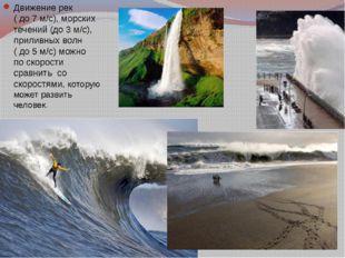 Движение рек ( до 7 м/с), морских течений (до 3 м/с), приливных волн ( до 5 м