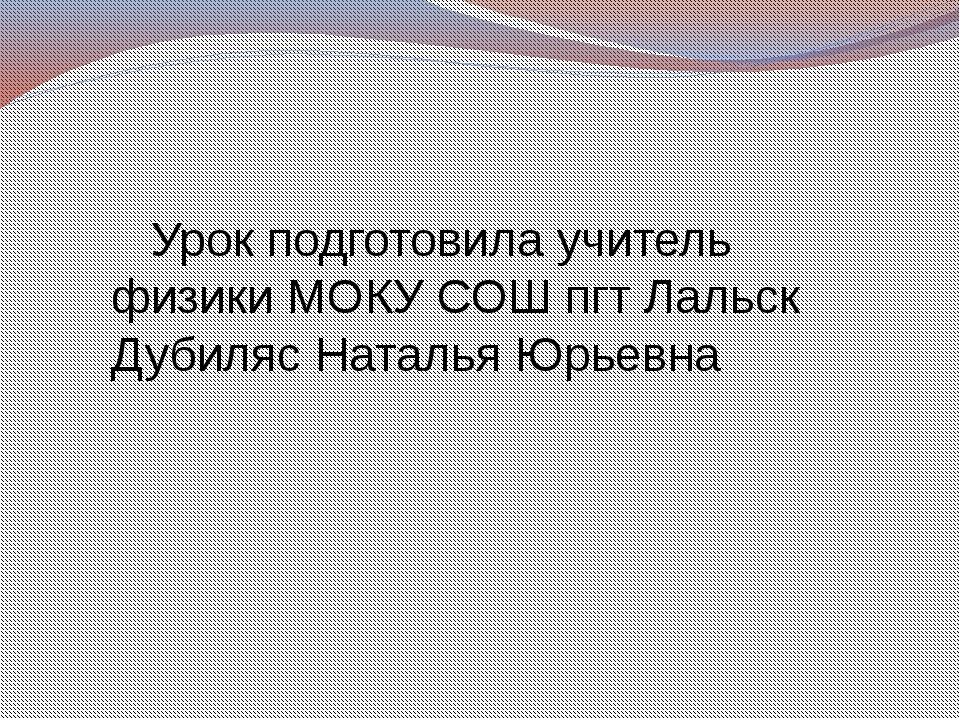 Урок подготовила учитель физики МОКУ СОШ пгт Лальск Дубиляс Наталья Юрьевна