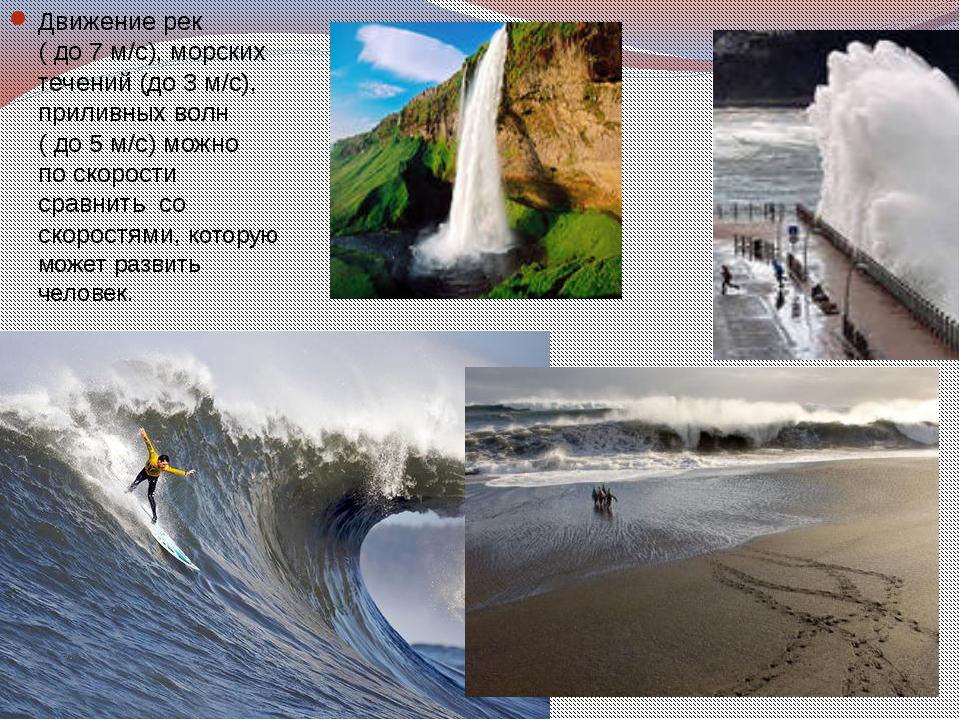 Движение рек ( до 7 м/с), морских течений (до 3 м/с), приливных волн ( до 5 м...