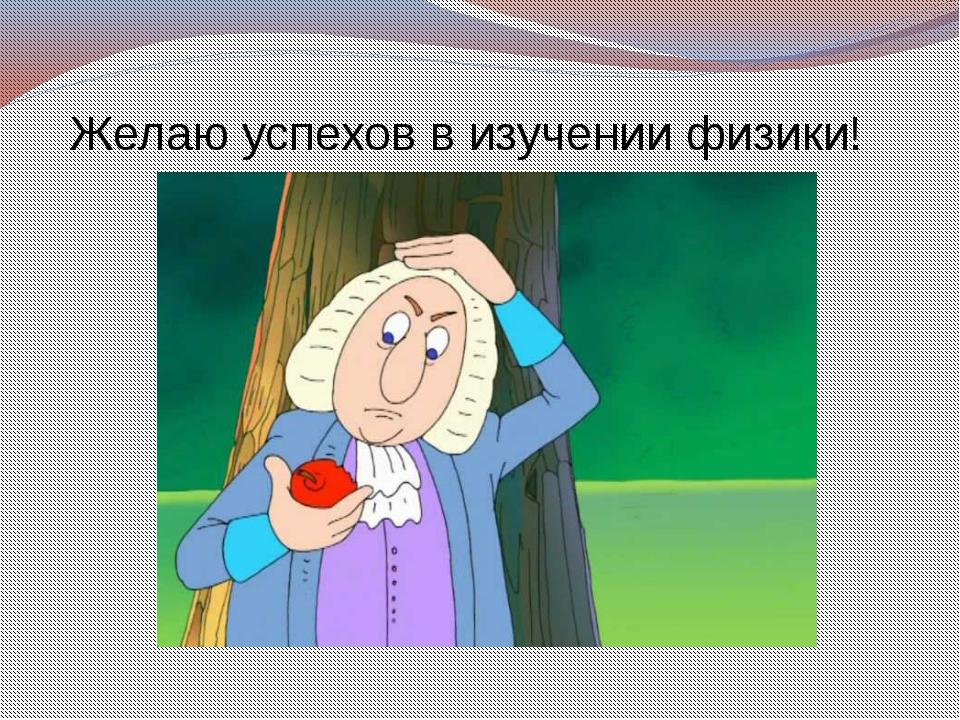 Желаю успехов в изучении физики!