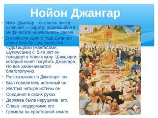 Имя Джангар, согласно эпосу, означает – сирота, родившийся в мифическое «нача