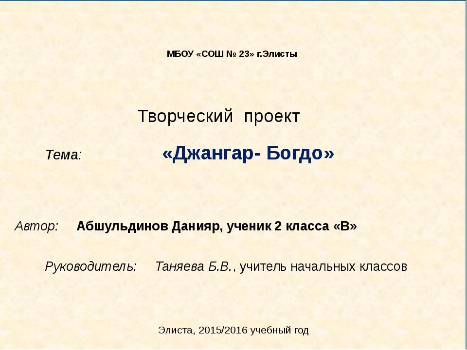 Творческий проект Тема: «Джангар- Богдо» МБОУ «СОШ № 23» г.Элисты Автор: Абш...
