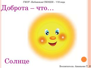 Доброта – что… Солнце ГКОУ «Кабанская СКОШИ – VIII вида Воспитатель: Ананьева
