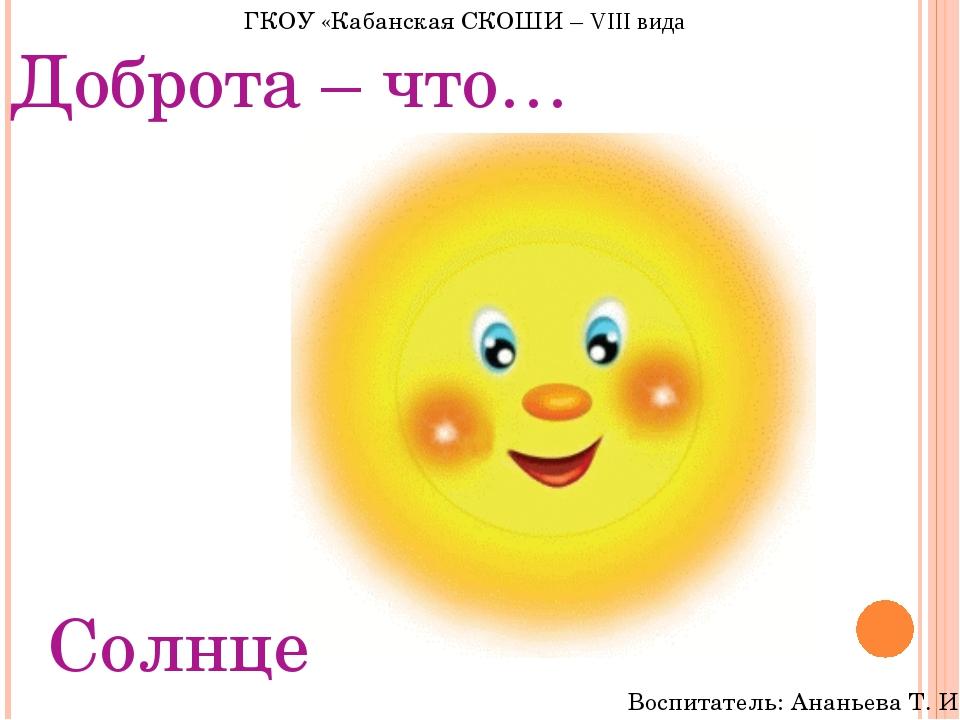 Доброта – что… Солнце ГКОУ «Кабанская СКОШИ – VIII вида Воспитатель: Ананьева...