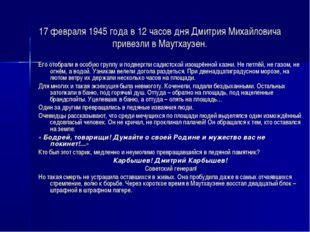 17 февраля 1945 года в 12 часов дня Дмитрия Михайловича привезли в Маутхаузен