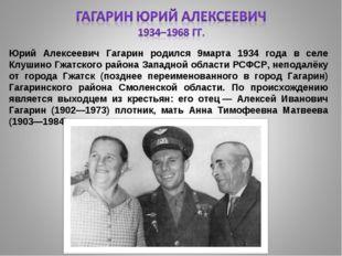 Юрий Алексеевич Гагарин родился 9марта 1934 года в селе Клушино Гжатского рай