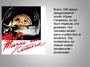 Всего 108 минут продолжался полёт Юрия Гагарина, но он был первым, кто доказа