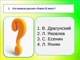 Кто написал рассказ «Ровно 25 кило»? 1. В. Драгунский 2. Л. Яковлев 3. С. Ес