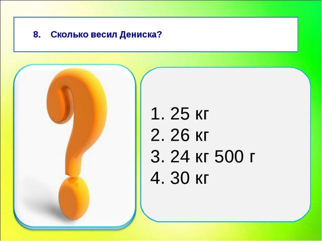 8. Сколько весил Дениска? 1. 25 кг 2. 26 кг 3. 24 кг 500 г 4. 30 кг