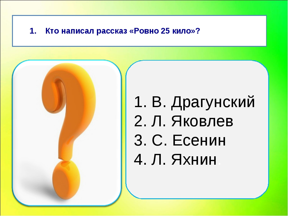 Кто написал рассказ «Ровно 25 кило»? 1. В. Драгунский 2. Л. Яковлев 3. С. Ес...