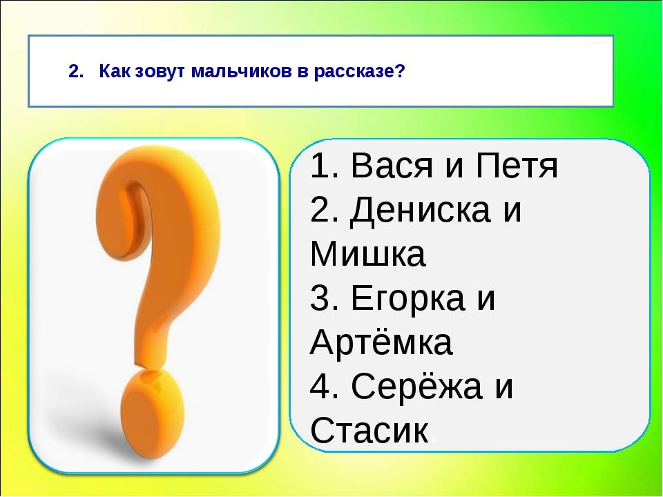2. Как зовут мальчиков в рассказе? 1. Вася и Петя 2. Дениска и Мишка 3. Егор...