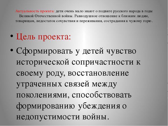 Актуальность проекта: дети очень мало знают о подвиге русского народа в годы...