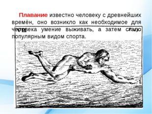 Плавание известно человеку с древнейших времён, оно возникло как необходимое