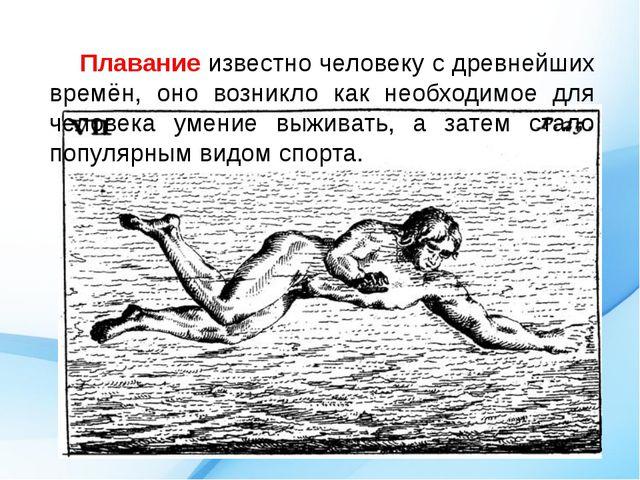 Плавание известно человеку с древнейших времён, оно возникло как необходимое...